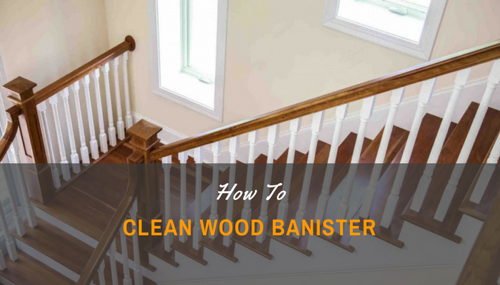 How to clean wood banister