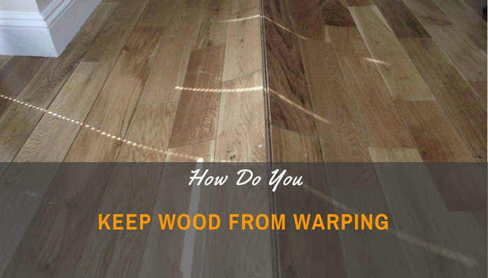 How Do You Keep Wood from Warping-